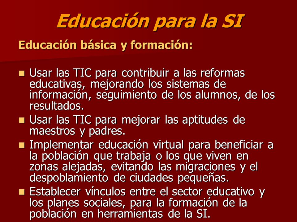 Educación para la SI Educación básica y formación: Usar las TIC para contribuir a las reformas educativas, mejorando los sistemas de información, seguimiento de los alumnos, de los resultados.