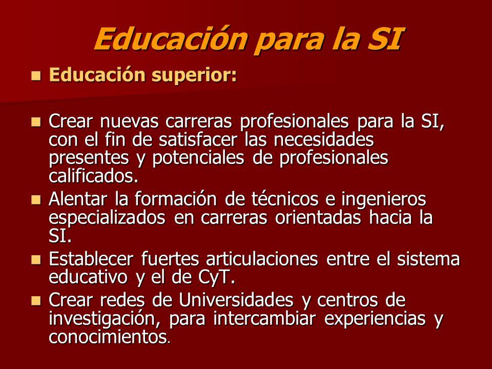 Educación para la SI Educación superior: Educación superior: Crear nuevas carreras profesionales para la SI, con el fin de satisfacer las necesidades presentes y potenciales de profesionales calificados.