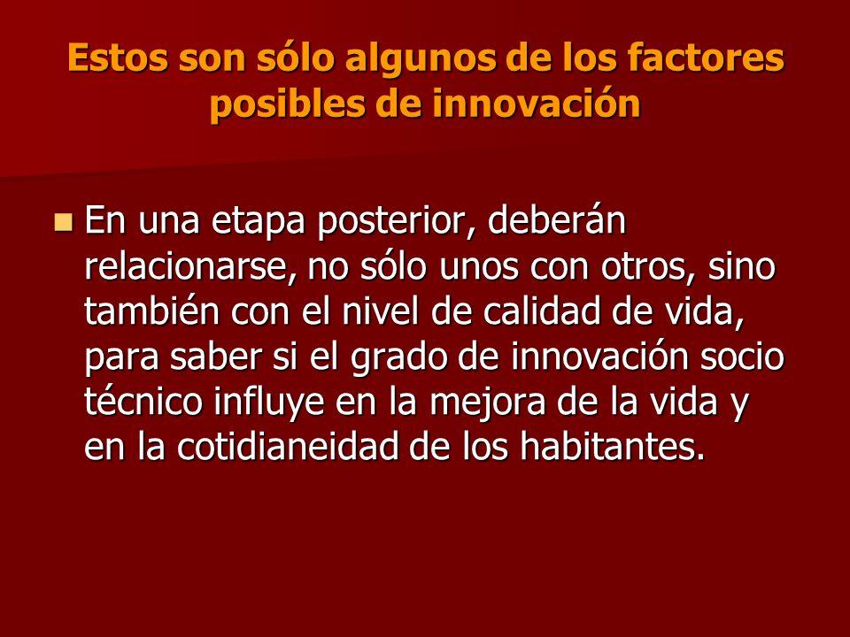 Estos son sólo algunos de los factores posibles de innovación En una etapa posterior, deberán relacionarse, no sólo unos con otros, sino también con el nivel de calidad de vida, para saber si el grado de innovación socio técnico influye en la mejora de la vida y en la cotidianeidad de los habitantes.