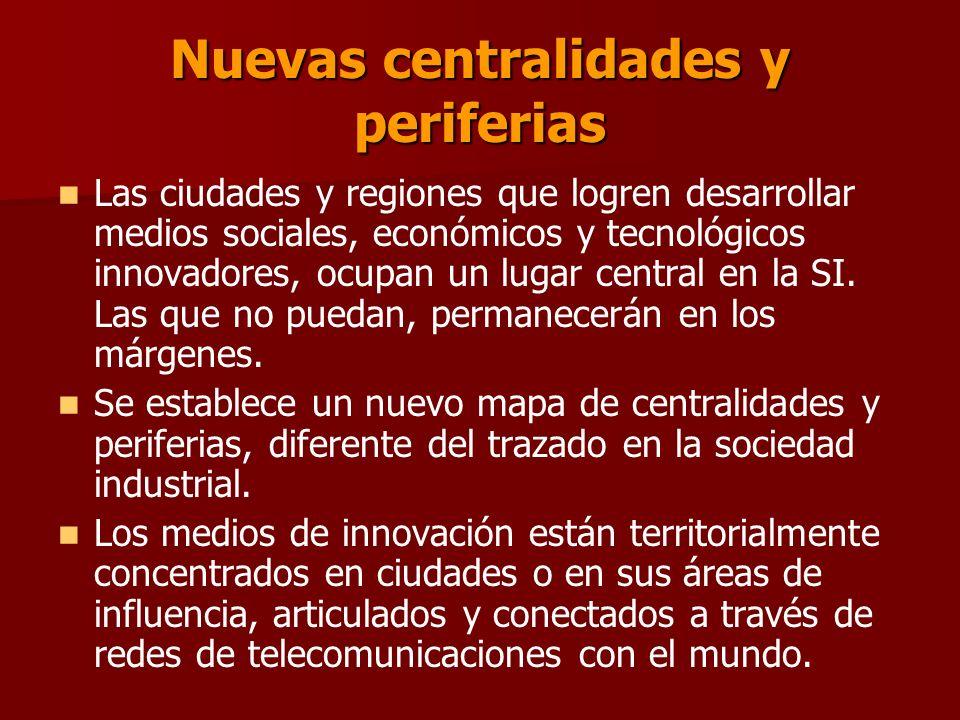 Nuevas centralidades y periferias Las ciudades y regiones que logren desarrollar medios sociales, económicos y tecnológicos innovadores, ocupan un lugar central en la SI.