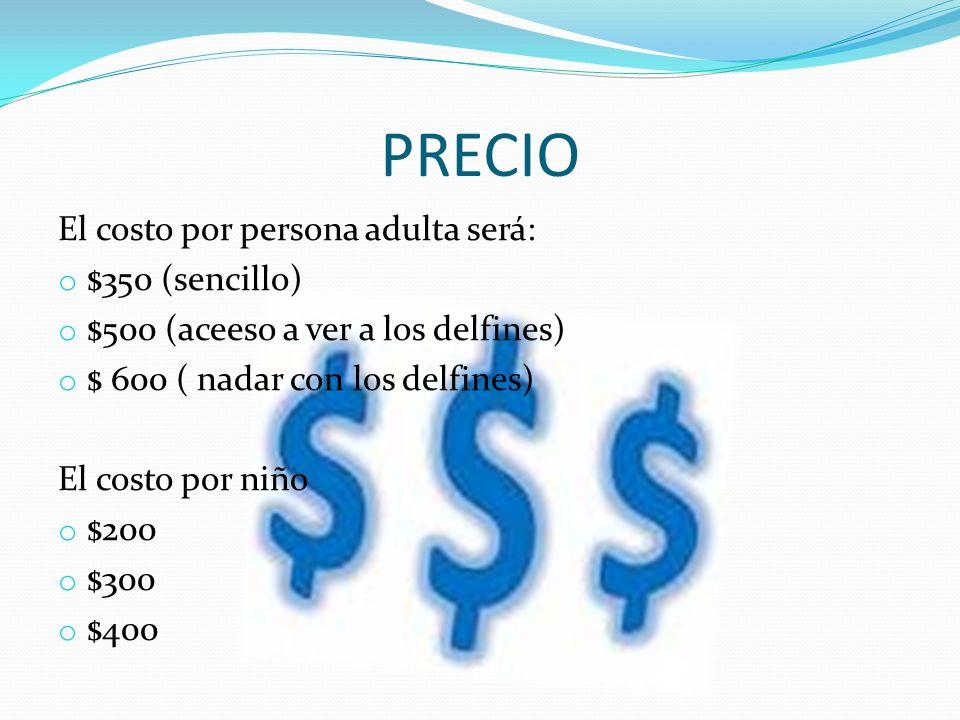 PRECIO El costo por persona adulta será: o $350 (sencillo) o $500 (aceeso a ver a los delfines) o $ 600 ( nadar con los delfines) El costo por niño o