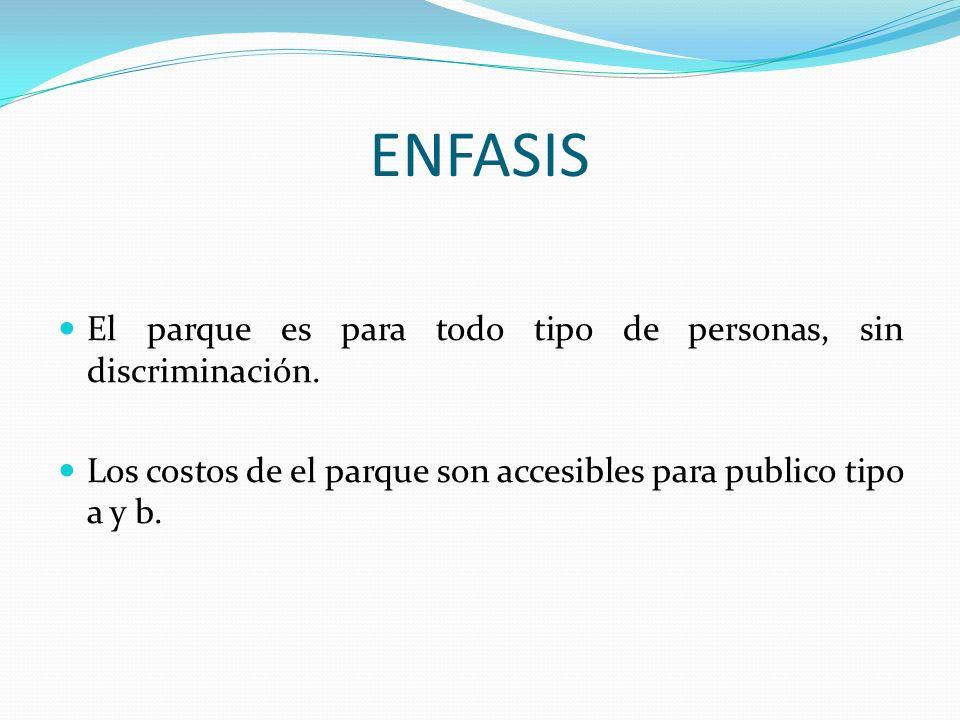 ENFASIS El parque es para todo tipo de personas, sin discriminación. Los costos de el parque son accesibles para publico tipo a y b.