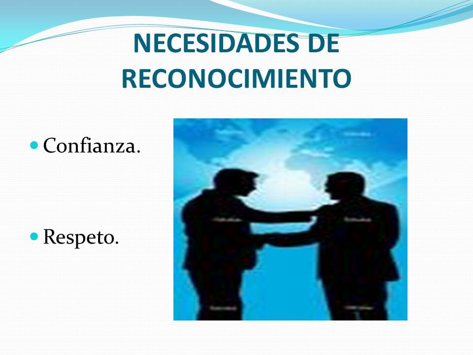 NECESIDADES DE RECONOCIMIENTO Confianza. Respeto.