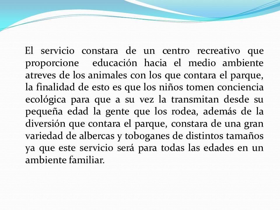 El servicio constara de un centro recreativo que proporcione educación hacia el medio ambiente atreves de los animales con los que contara el parque,