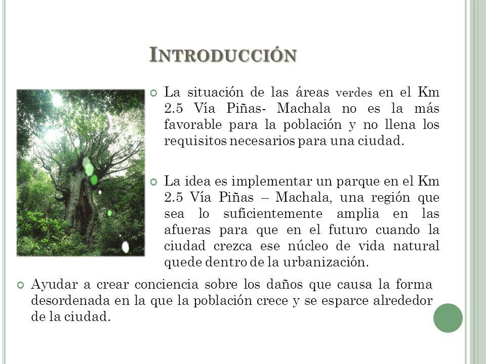 I NTRODUCCIÓN La situación de las áreas verdes en el Km 2.5 Vía Piñas- Machala no es la más favorable para la población y no llena los requisitos nece