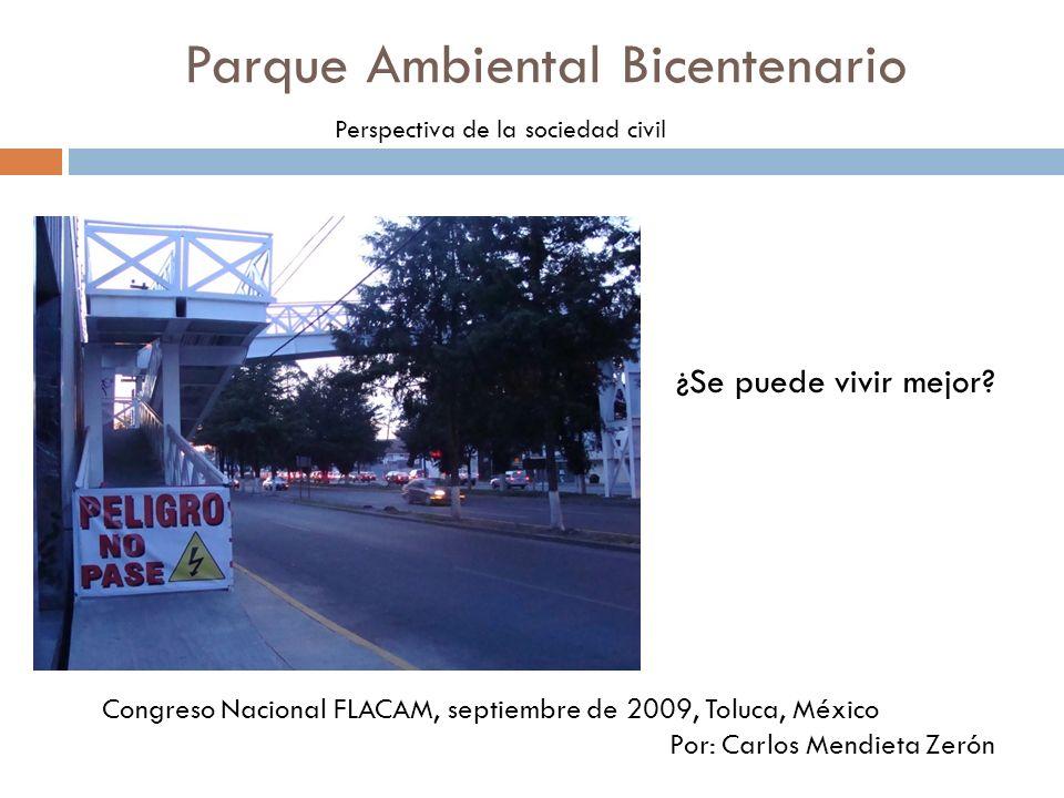 Parque Ambiental Bicentenario Perspectiva de la sociedad civil ¿Se puede vivir mejor? Congreso Nacional FLACAM, septiembre de 2009, Toluca, México Por