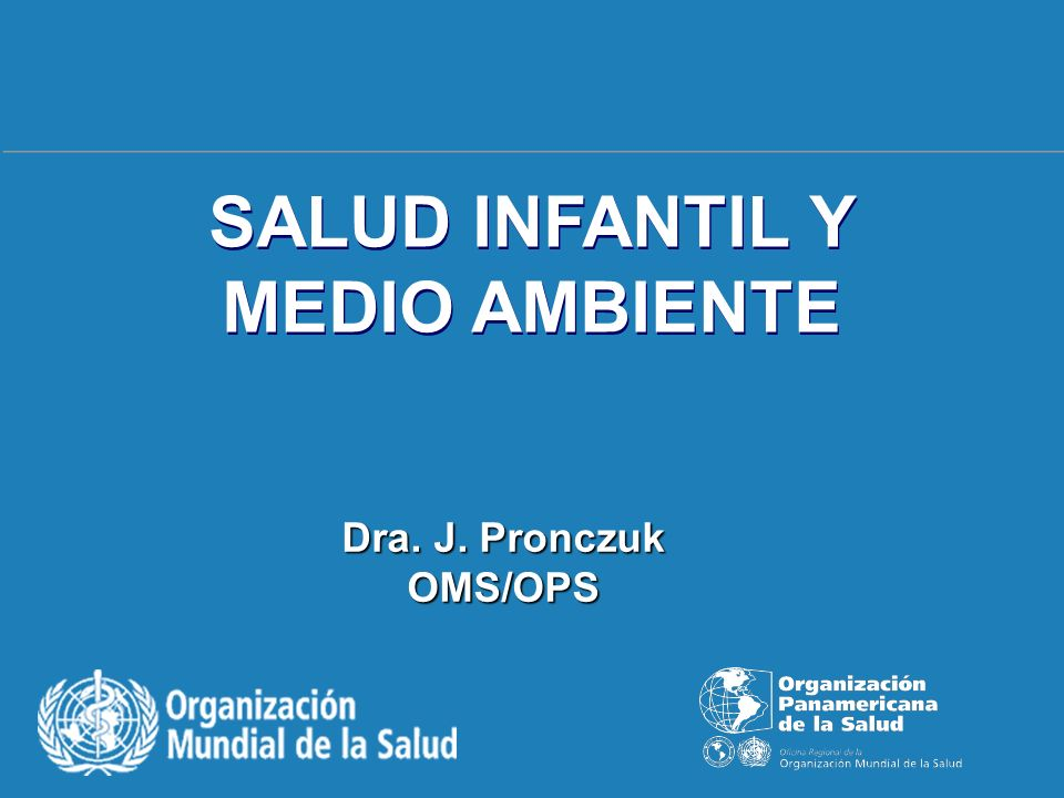 SALUD INFANTIL Y MEDIO AMBIENTE Dra. J. Pronczuk OMS/OPS