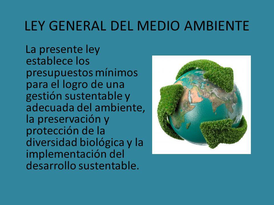 LEY GENERAL DEL MEDIO AMBIENTE La presente ley establece los presupuestos mínimos para el logro de una gestión sustentable y adecuada del ambiente, la preservación y protección de la diversidad biológica y la implementación del desarrollo sustentable.