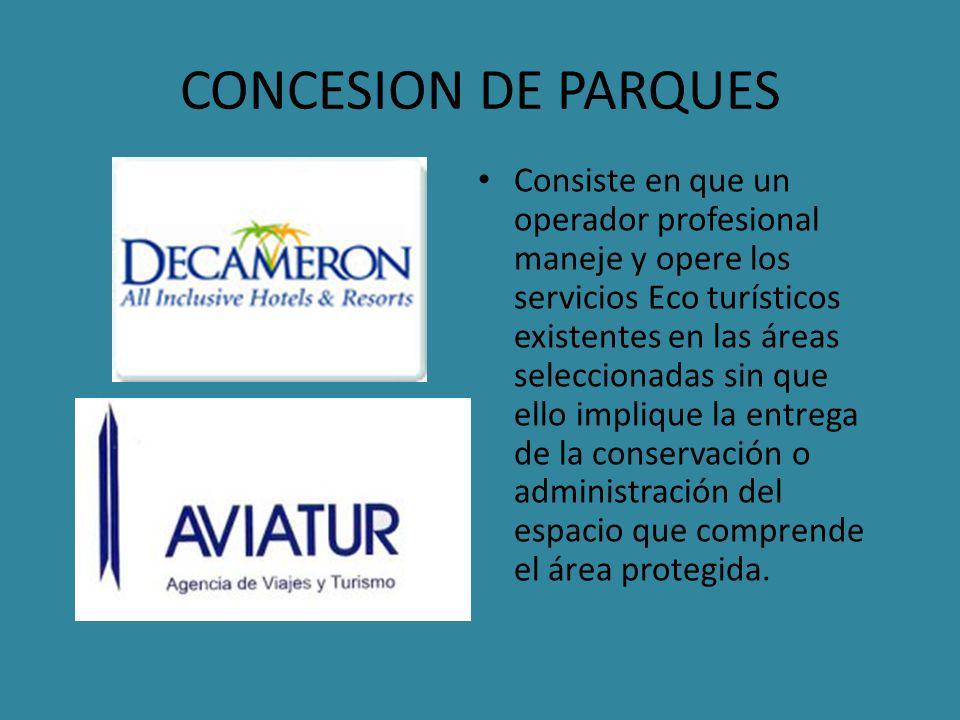 CONCESION DE PARQUES Consiste en que un operador profesional maneje y opere los servicios Eco turísticos existentes en las áreas seleccionadas sin que ello implique la entrega de la conservación o administración del espacio que comprende el área protegida.