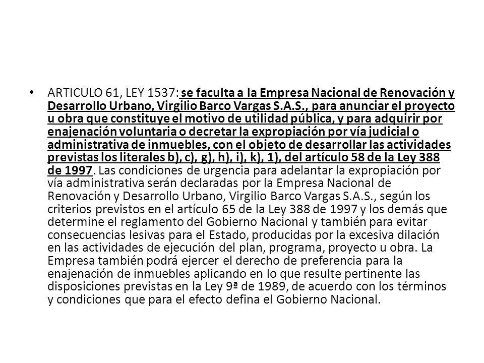 ARTICULO 61, LEY 1537: se faculta a la Empresa Nacional de Renovación y Desarrollo Urbano, Virgilio Barco Vargas S.A.S., para anunciar el proyecto u obra que constituye el motivo de utilidad pública, y para adquirir por enajenación voluntaria o decretar la expropiación por vía judicial o administrativa de inmuebles, con el objeto de desarrollar las actividades previstas los literales b), c), g), h), i), k), 1), del artículo 58 de la Ley 388 de 1997.