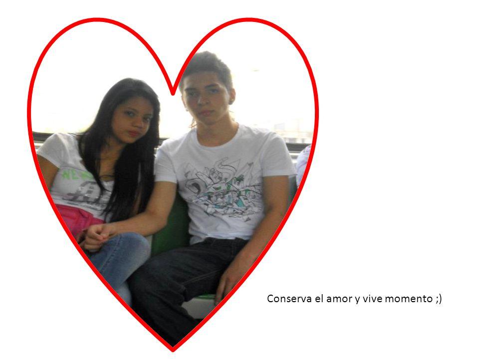 Conserva el amor y vive momento ;)