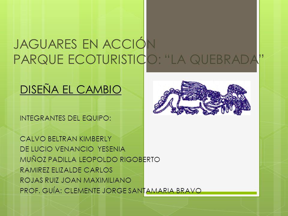 JAGUARES EN ACCIÓN PARQUE ECOTURISTICO: LA QUEBRADA DISEÑA EL CAMBIO INTEGRANTES DEL EQUIPO: CALVO BELTRAN KIMBERLY DE LUCIO VENANCIO YESENIA MUÑOZ PA