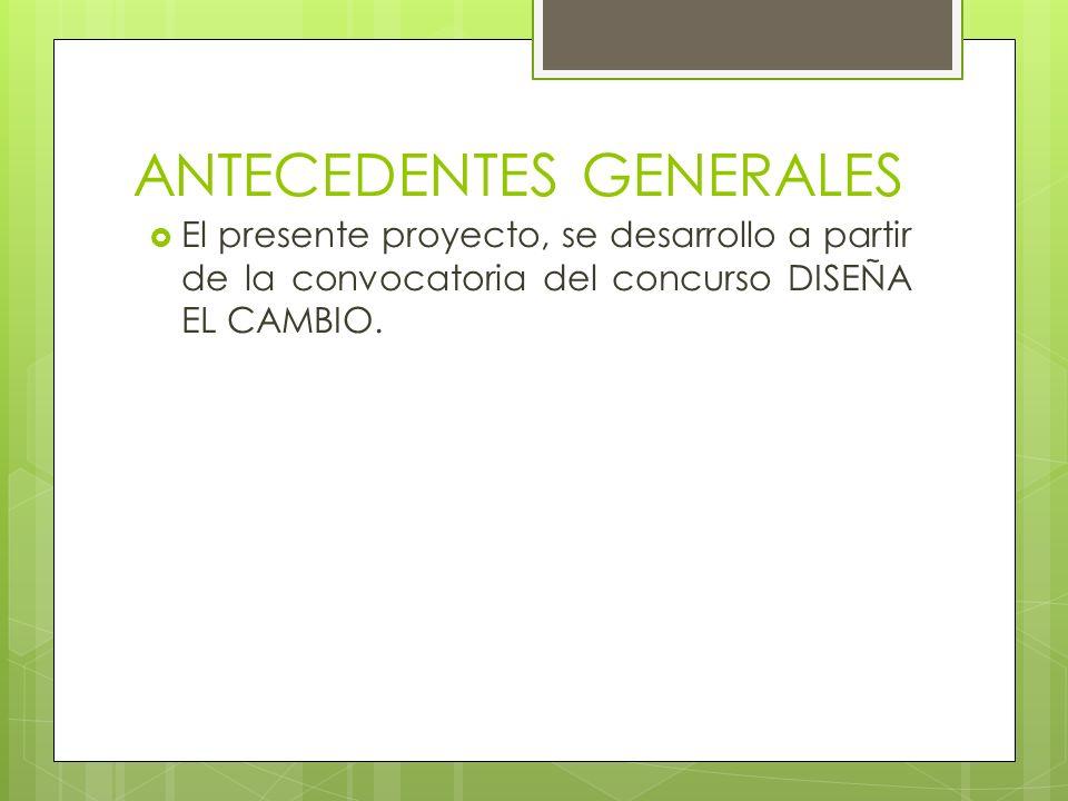 ANTECEDENTES GENERALES El presente proyecto, se desarrollo a partir de la convocatoria del concurso DISEÑA EL CAMBIO.