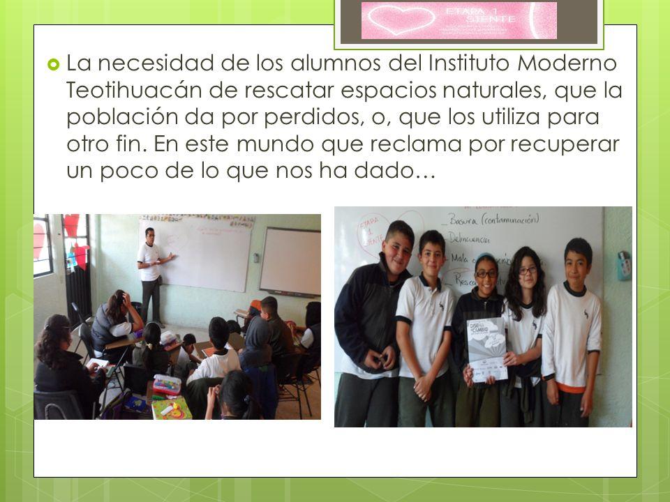 La necesidad de los alumnos del Instituto Moderno Teotihuacán de rescatar espacios naturales, que la población da por perdidos, o, que los utiliza par