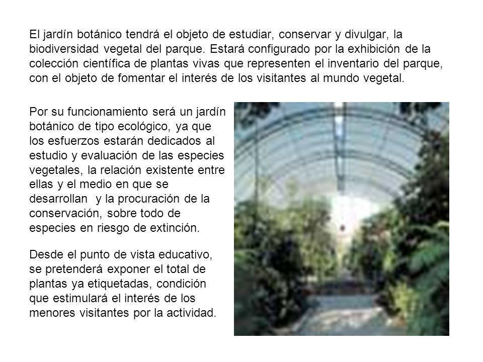 El jardín botánico tendrá el objeto de estudiar, conservar y divulgar, la biodiversidad vegetal del parque. Estará configurado por la exhibición de la