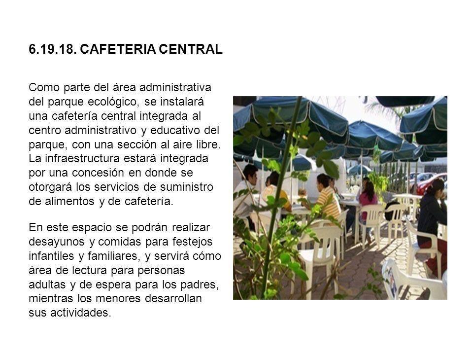 6.19.18. CAFETERIA CENTRAL Como parte del área administrativa del parque ecológico, se instalará una cafetería central integrada al centro administrat