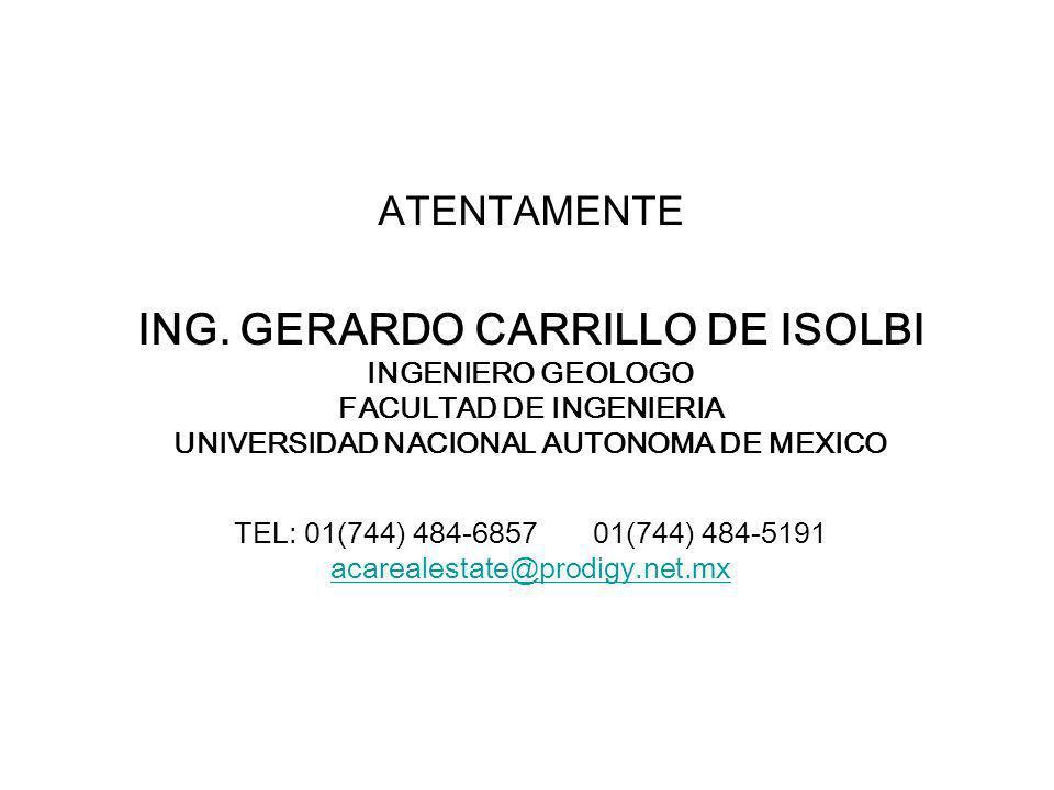 ATENTAMENTE ING. GERARDO CARRILLO DE ISOLBI INGENIERO GEOLOGO FACULTAD DE INGENIERIA UNIVERSIDAD NACIONAL AUTONOMA DE MEXICO TEL: 01(744) 484-6857 01(