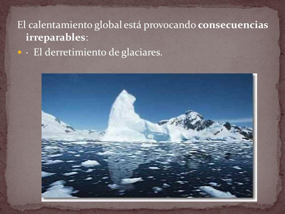 El calentamiento global está provocando consecuencias irreparables: · El derretimiento de glaciares.