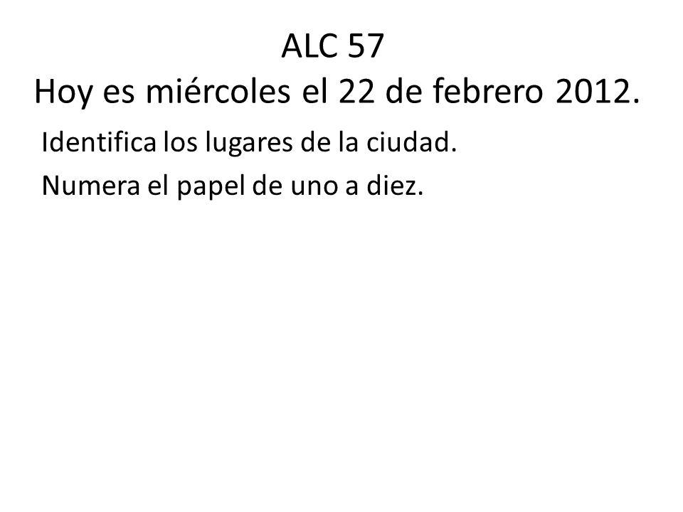 ALC 57 Hoy es miércoles el 22 de febrero 2012. Identifica los lugares de la ciudad. Numera el papel de uno a diez.