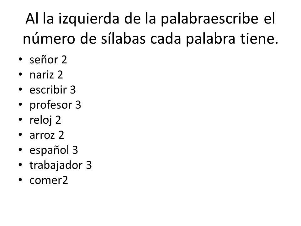 Al la izquierda de la palabraescribe el número de sílabas cada palabra tiene. señor 2 nariz 2 escribir 3 profesor 3 reloj 2 arroz 2 español 3 trabajad
