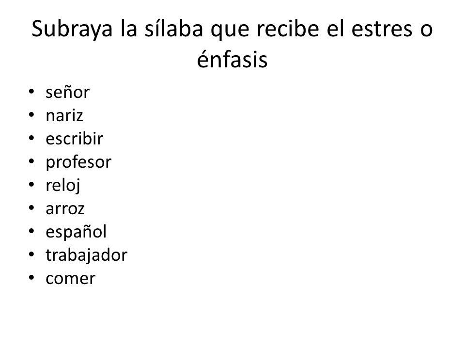 Subraya la sílaba que recibe el estres o énfasis señor nariz escribir profesor reloj arroz español trabajador comer