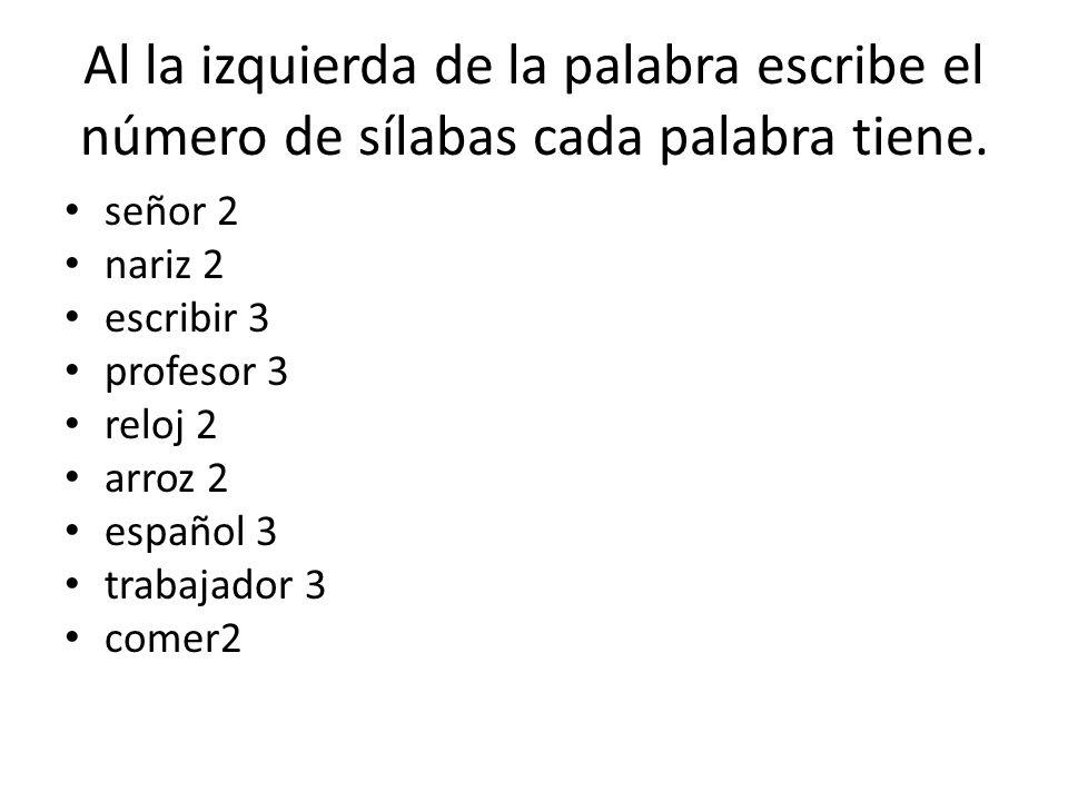 Al la izquierda de la palabra escribe el número de sílabas cada palabra tiene. señor 2 nariz 2 escribir 3 profesor 3 reloj 2 arroz 2 español 3 trabaja