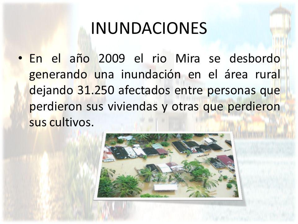 INUNDACIONES En el año 2009 el rio Mira se desbordo generando una inundación en el área rural dejando 31.250 afectados entre personas que perdieron su