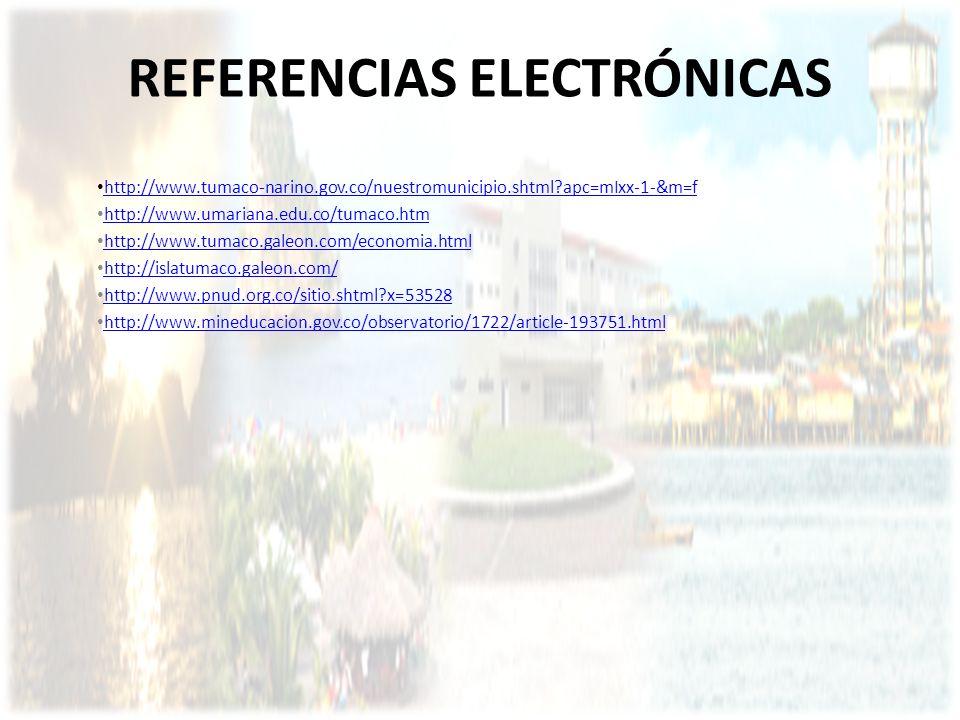 REFERENCIAS ELECTRÓNICAS http://www.tumaco-narino.gov.co/nuestromunicipio.shtml?apc=mIxx-1-&m=f http://www.umariana.edu.co/tumaco.htm http://www.tumac