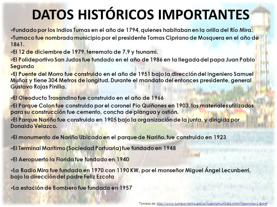 DATOS HISTÓRICOS IMPORTANTES Fundado por los indios Tumas en el año de 1794, quienes habitaban en la orilla del Río Mira. Tumaco fue nombrado municipi