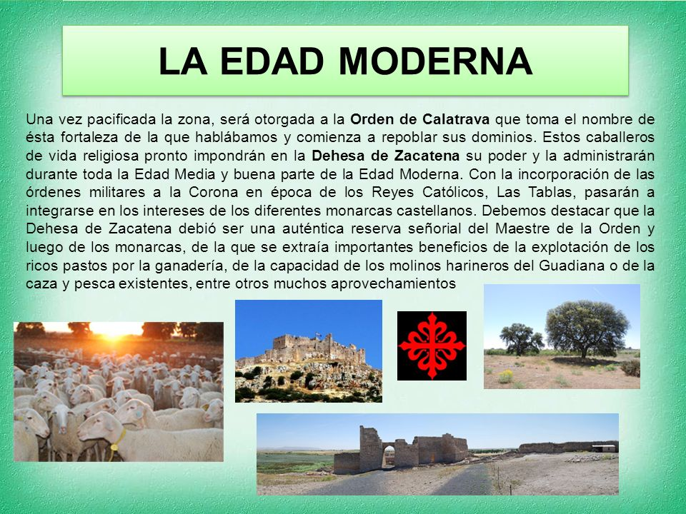 LA EDAD MODERNA Una vez pacificada la zona, será otorgada a la Orden de Calatrava que toma el nombre de ésta fortaleza de la que hablábamos y comienza a repoblar sus dominios.