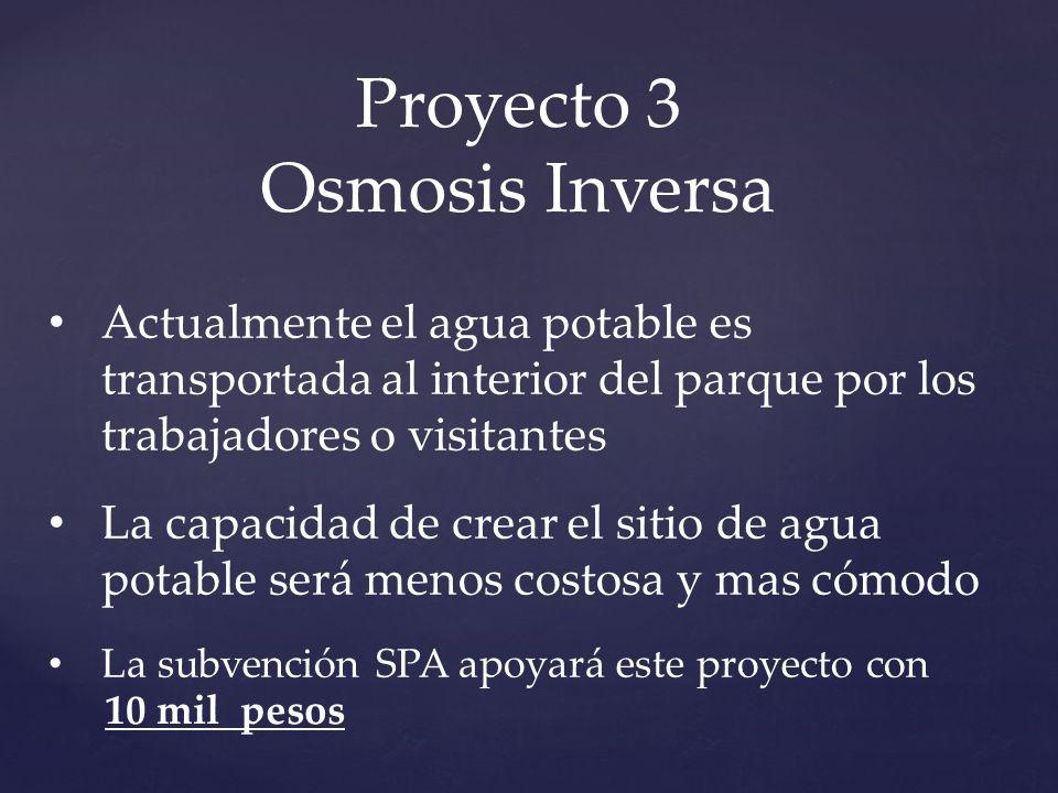 Proyecto 3 Osmosis Inversa Actualmente el agua potable es transportada al interior del parque por los trabajadores o visitantes La capacidad de crear el sitio de agua potable será menos costosa y mas cómodo La subvención SPA apoyará este proyecto con 10 mil pesos