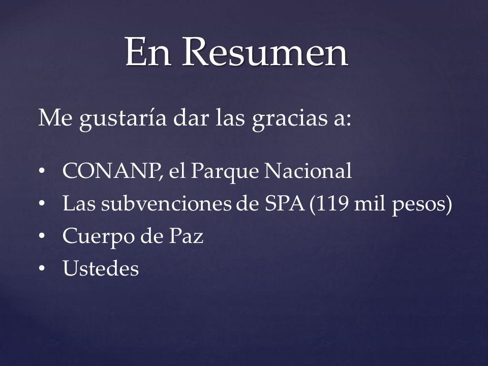En Resumen CONANP, el Parque Nacional Las subvenciones de SPA (119 mil pesos) Cuerpo de Paz Ustedes Me gustaría dar las gracias a: