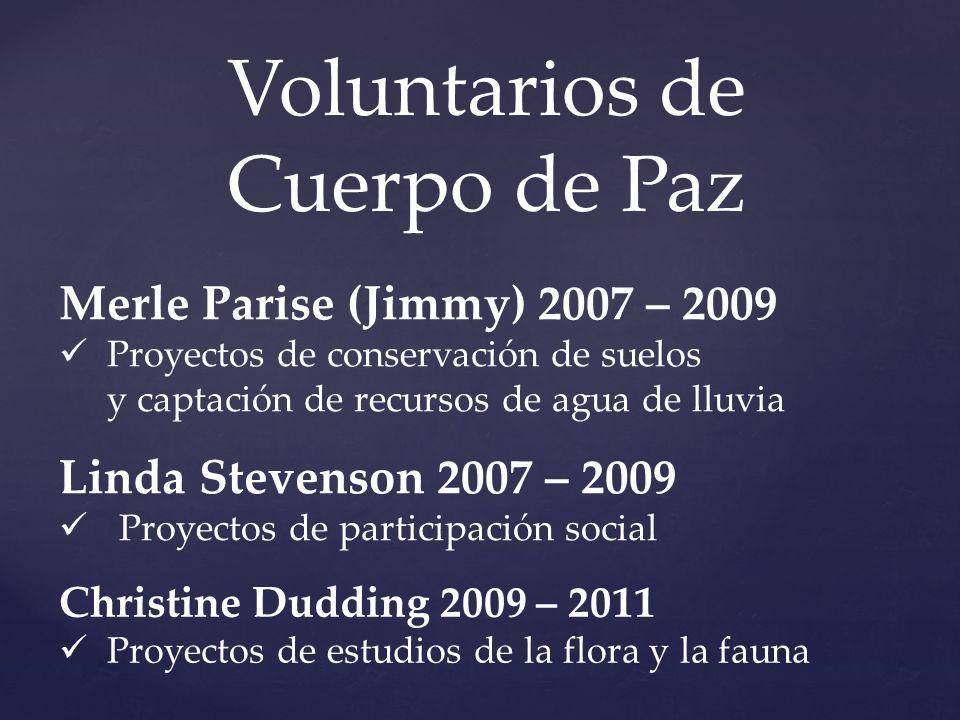 Voluntarios de Cuerpo de Paz Merle Parise (Jimmy) 2007 – 2009 Proyectos de conservación de suelos y captación de recursos de agua de lluvia Linda Stev
