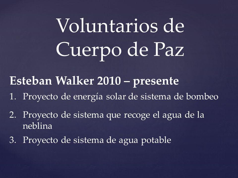 Voluntarios de Cuerpo de Paz Esteban Walker 2010 – presente 1.Proyecto de energía solar de sistema de bombeo 2.Proyecto de sistema que recoge el agua