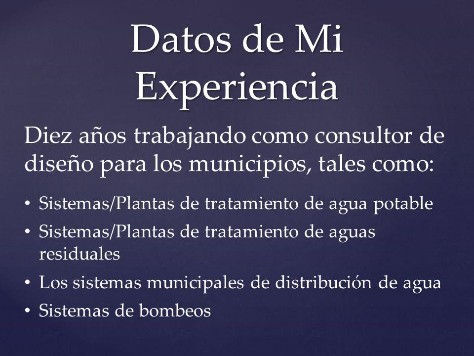 Datos de Mi Experiencia Diez años trabajando como consultor de diseño para los municipios, tales como: Sistemas/Plantas de tratamiento de agua potable