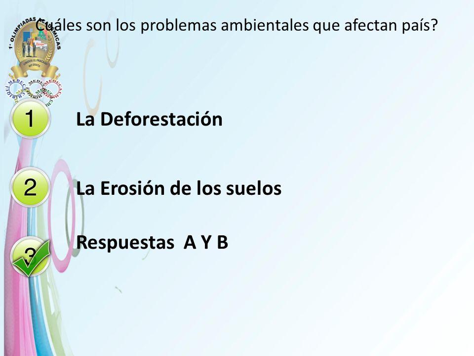 Cuáles son los problemas ambientales que afectan país? La Deforestación La Erosión de los suelos Respuestas A Y B
