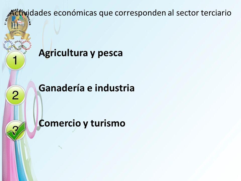 Actividades económicas que corresponden al sector terciario Agricultura y pesca Ganadería e industria Comercio y turismo