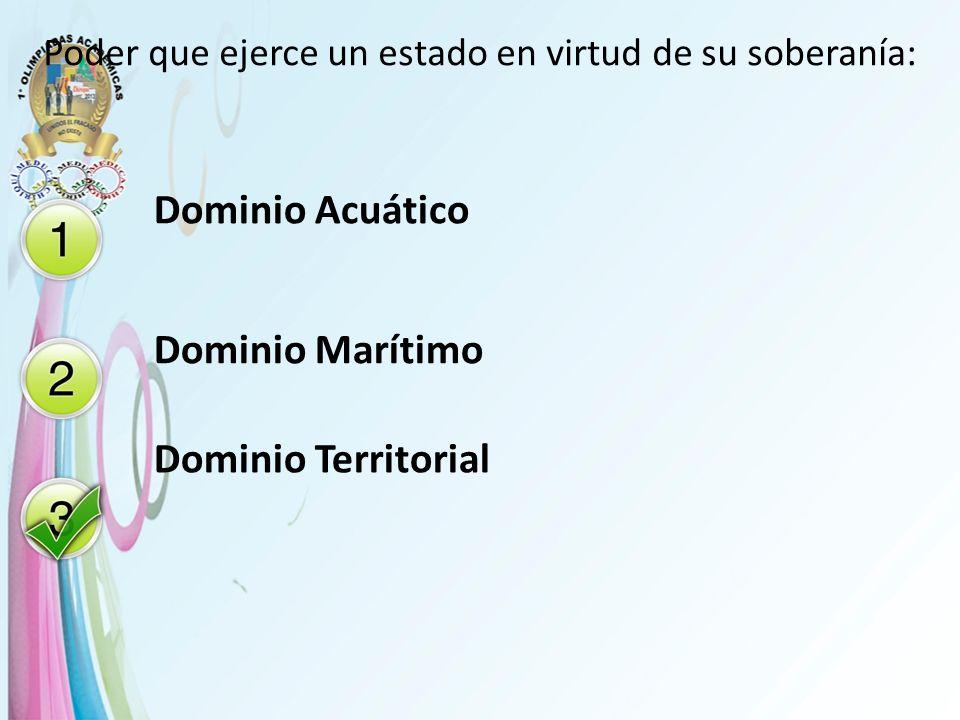 Poder que ejerce un estado en virtud de su soberanía: Dominio Acuático Dominio Marítimo Dominio Territorial