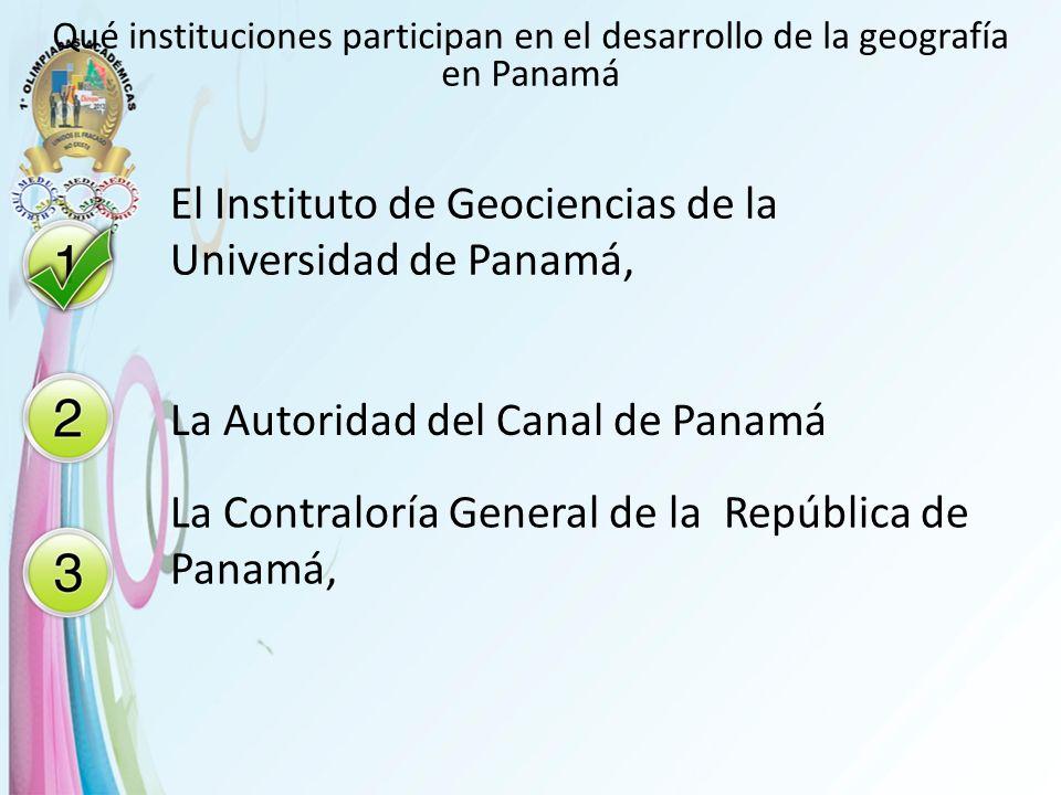 Qué instituciones participan en el desarrollo de la geografía en Panamá El Instituto de Geociencias de la Universidad de Panamá, La Autoridad del Cana