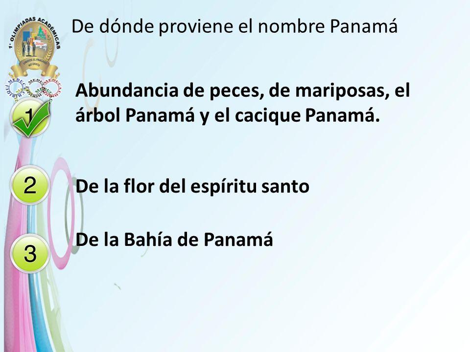 De dónde proviene el nombre Panamá Abundancia de peces, de mariposas, el árbol Panamá y el cacique Panamá. De la flor del espíritu santo De la Bahía d