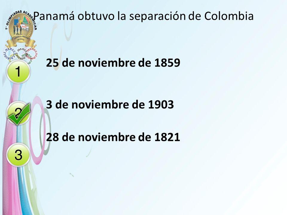 Panamá obtuvo la separación de Colombia 25 de noviembre de 1859 3 de noviembre de 1903 28 de noviembre de 1821