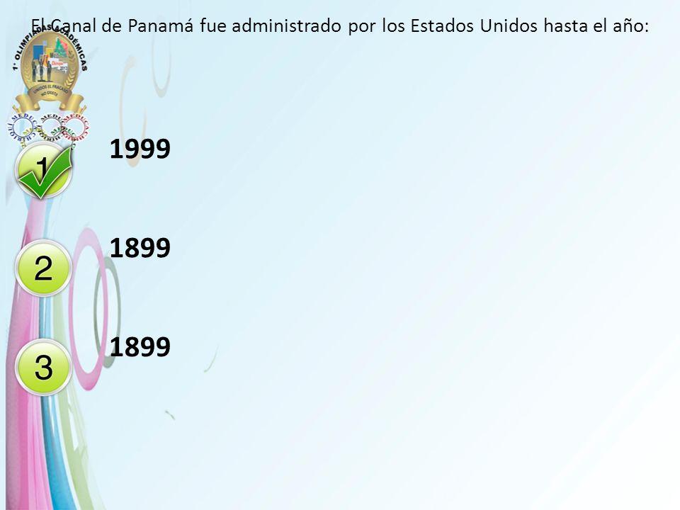 El Canal de Panamá fue administrado por los Estados Unidos hasta el año: 1999 1899