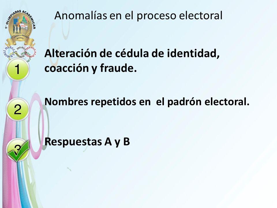 Anomalías en el proceso electoral Alteración de cédula de identidad, coacción y fraude. Nombres repetidos en el padrón electoral. Respuestas A y B