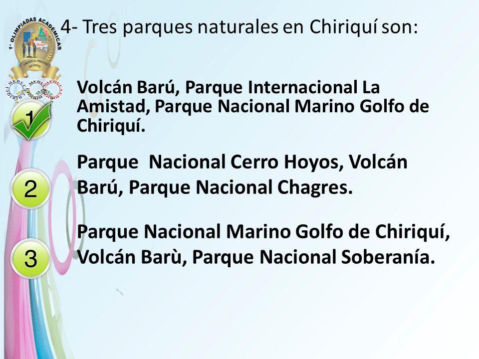 4- Tres parques naturales en Chiriquí son: Volcán Barú, Parque Internacional La Amistad, Parque Nacional Marino Golfo de Chiriquí. Parque Nacional Cer