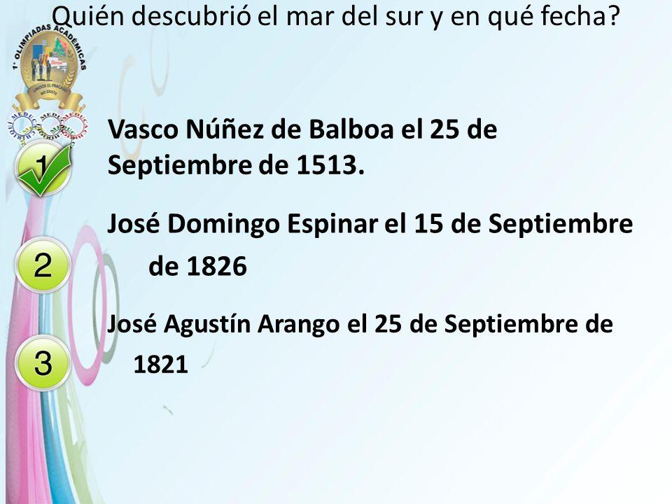 Quién descubrió el mar del sur y en qué fecha? Vasco Núñez de Balboa el 25 de Septiembre de 1513. José Domingo Espinar el 15 de Septiembre de 1826 Jos