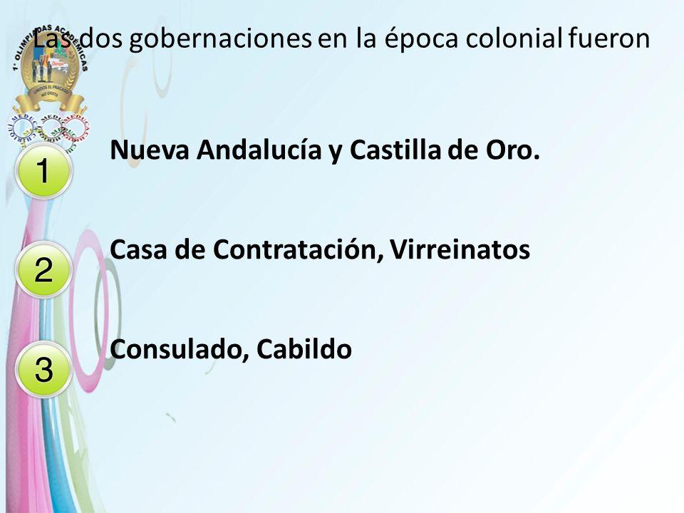 Las dos gobernaciones en la época colonial fueron Nueva Andalucía y Castilla de Oro. Casa de Contratación, Virreinatos Consulado, Cabildo