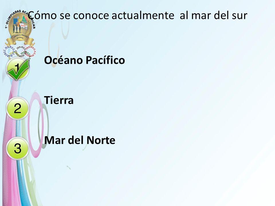 Cómo se conoce actualmente al mar del sur Océano Pacífico Tierra Mar del Norte