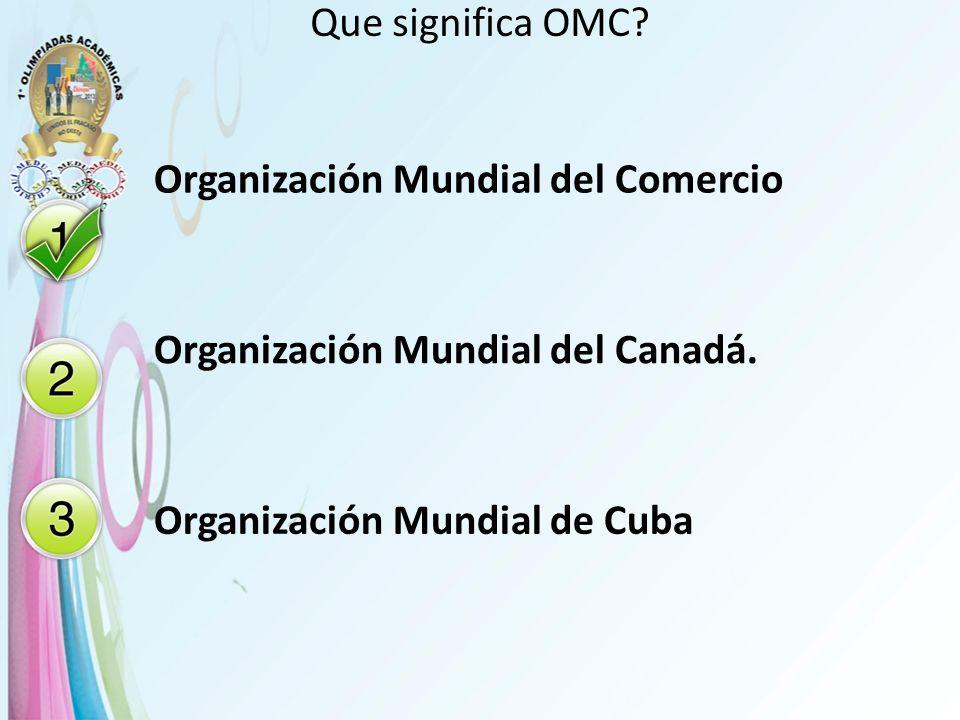 Que significa OMC? Organización Mundial del Comercio Organización Mundial del Canadá. Organización Mundial de Cuba
