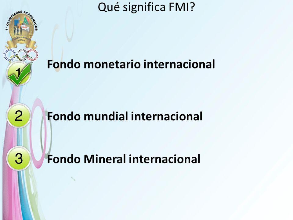 Qué significa FMI? Fondo monetario internacional Fondo mundial internacional Fondo Mineral internacional