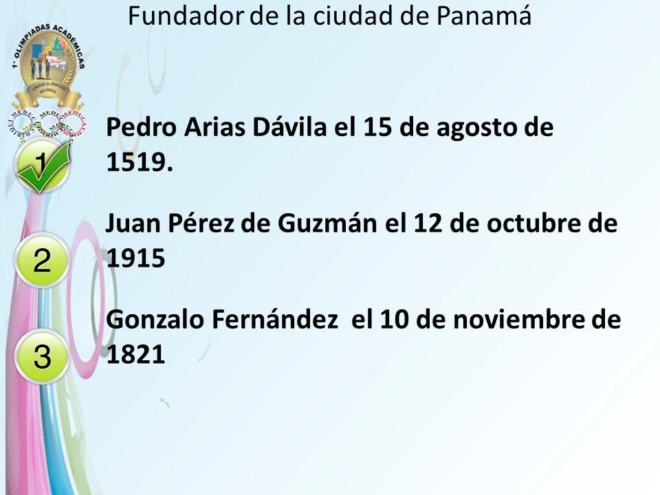 Fundador de la ciudad de Panamá Pedro Arias Dávila el 15 de agosto de 1519. Juan Pérez de Guzmán el 12 de octubre de 1915 Gonzalo Fernández el 10 de n